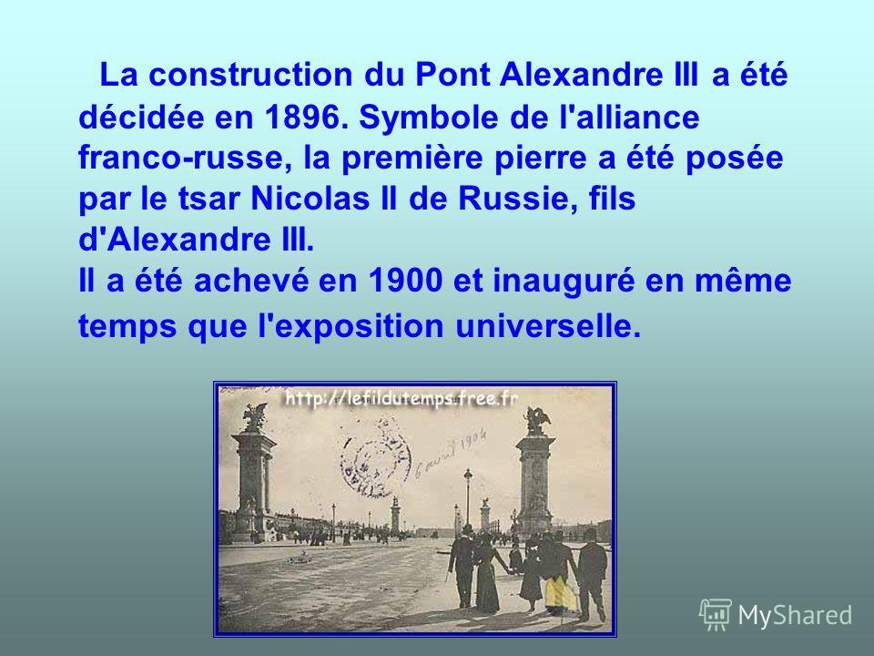 La construction du Pont Alexandre III a été décidée en 1896. Symbole de l'alliance franco-russe, la première pierre a été posée par le tsar Nicolas II de Russie, fils d'Alexandre III. Il a été achevé en 1900 et inauguré en même temps que l'exposition