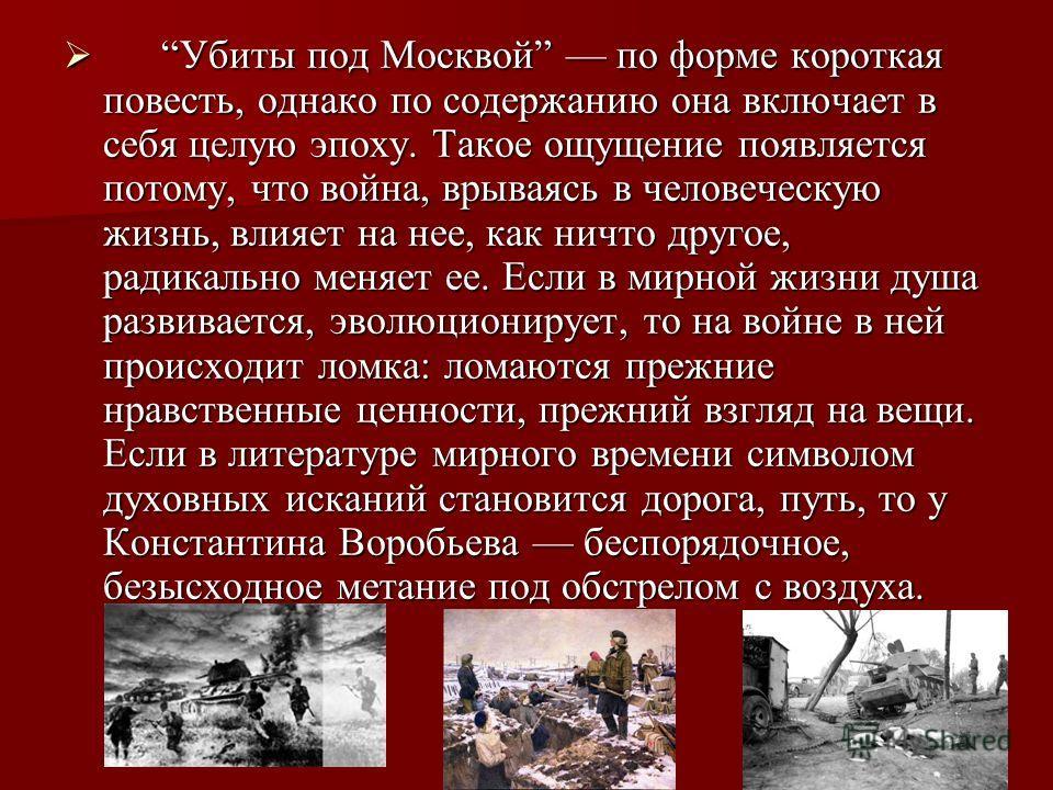 Убиты под Москвой по форме короткая повесть, однако по содержанию она включает в себя целую эпоху. Такое ощущение появляется потому, что война, врываясь в человеческую жизнь, влияет на нее, как ничто другое, радикально меняет ее. Если в мирной жизни