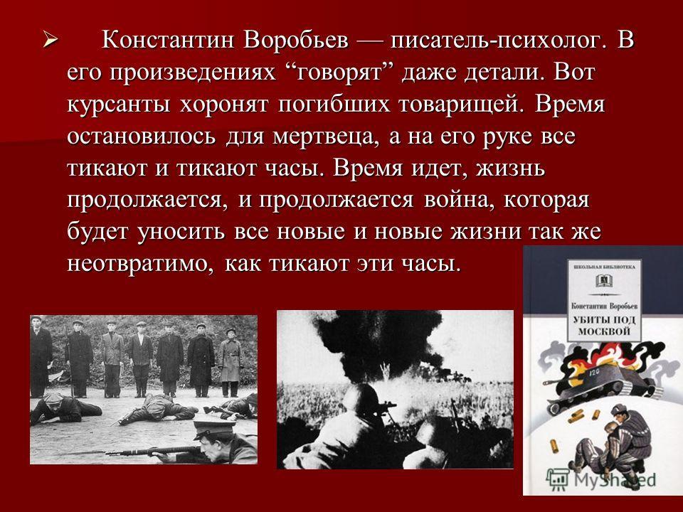 Константин Воробьев писатель-психолог. В его произведениях говорят даже детали. Вот курсанты хоронят погибших товарищей. Время остановилось для мертвеца, а на его руке все тикают и тикают часы. Время идет, жизнь продолжается, и продолжается война, ко