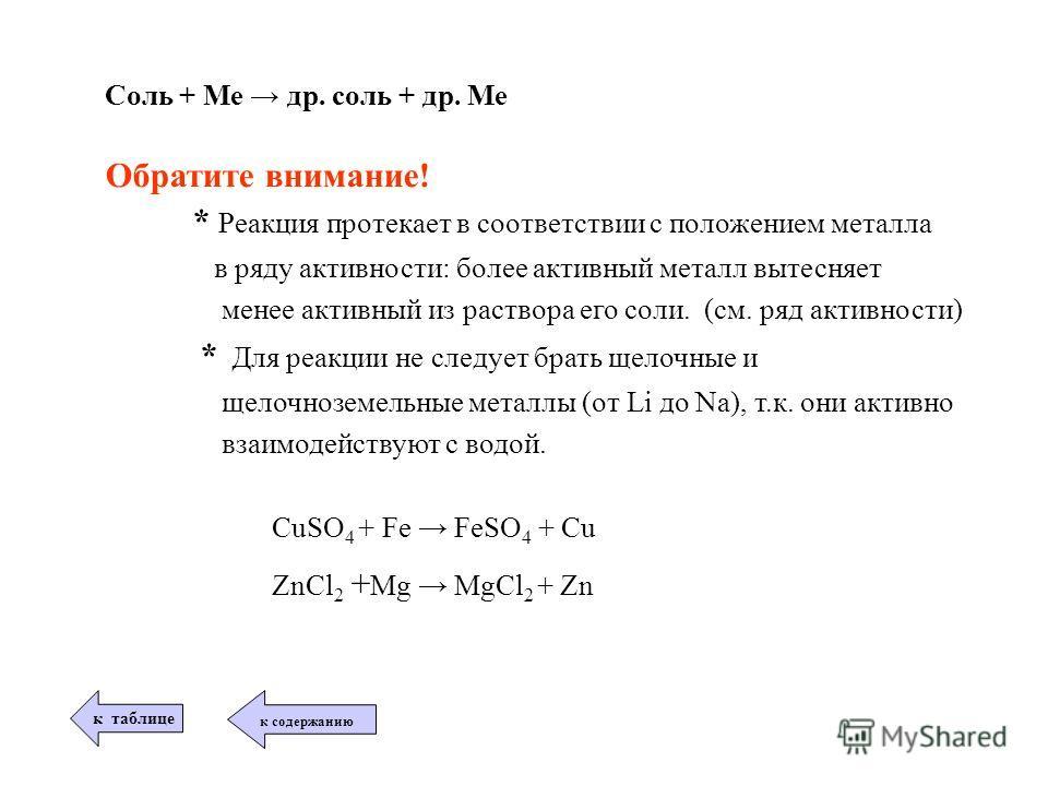 Соль + Ме др. соль + др. Ме Обратите внимание! * Реакция протекает в соответствии с положением металла в ряду активности: более активный металл вытесняет менее активный из раствора его соли. (см. ряд активности) * Для реакции не следует брать щелочны