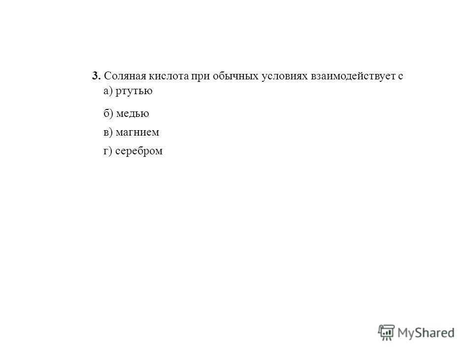 3. Соляная кислота при обычных условиях взаимодействует с а) ртутью б) медью в) магнием г) серебром