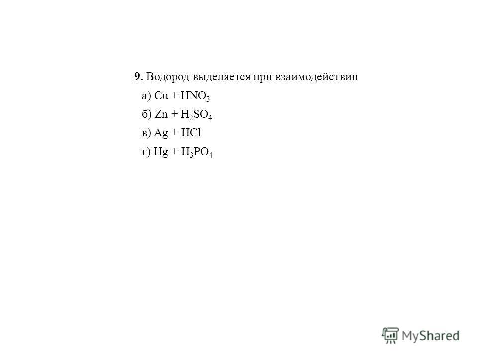 9. Водород выделяется при взаимодействии а) Cu + HNO 3 в) Ag + HCl б) Zn + H 2 SO 4 г) Hg + H 3 PO 4