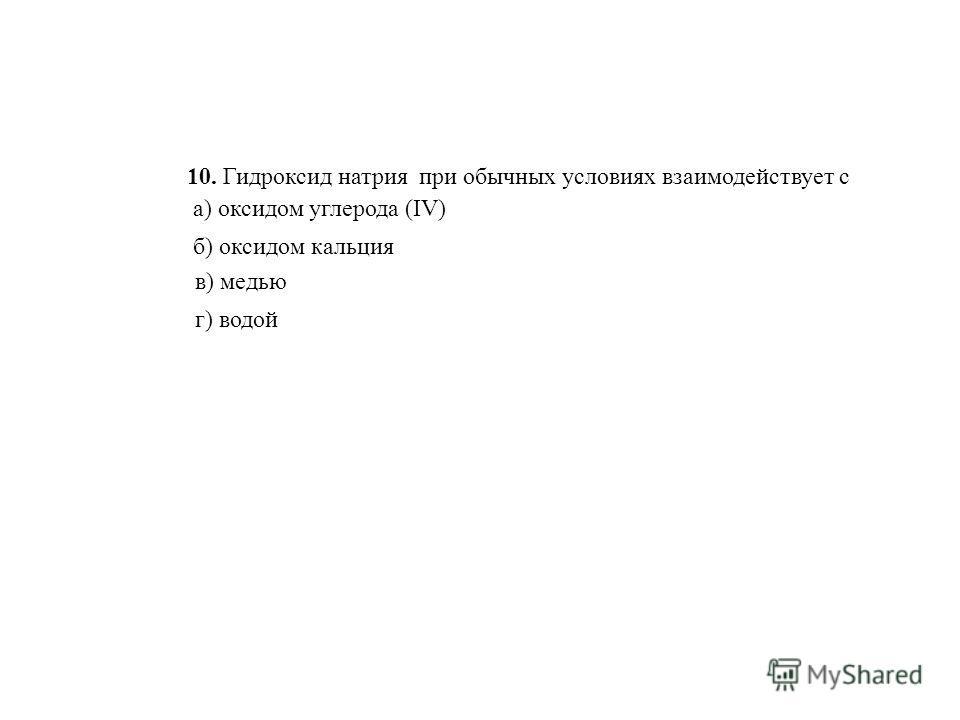 10. Гидроксид натрия при обычных условиях взаимодействует с г) водой а) оксидом углерода (IV) б) оксидом кальция в) медью
