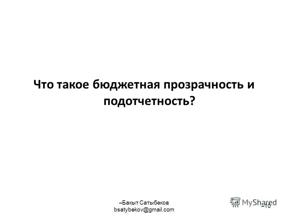 Что такое бюджетная прозрачность и подотчетность? –Бакыт Сатыбеков bsatybekov@gmail.com –10