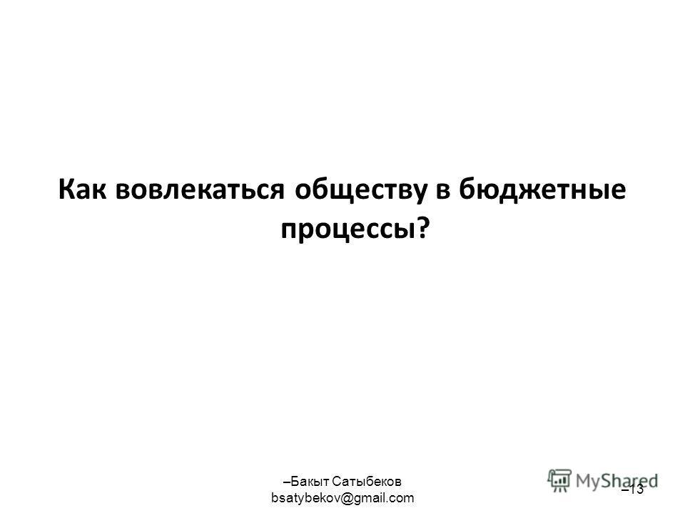 Как вовлекаться обществу в бюджетные процессы? –Бакыт Сатыбеков bsatybekov@gmail.com –13