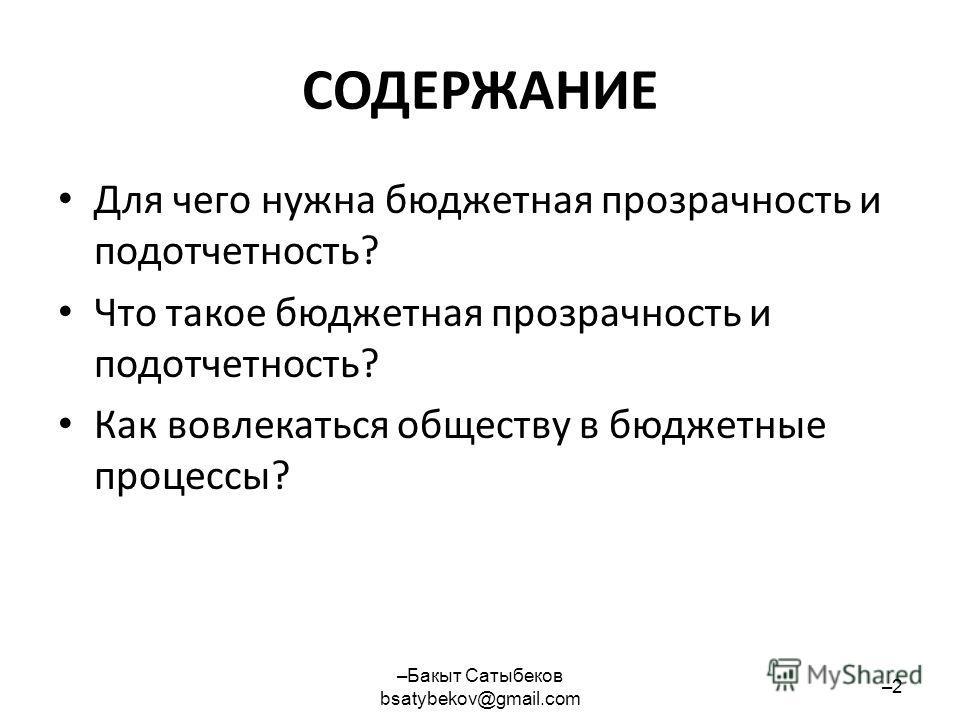 СОДЕРЖАНИЕ Для чего нужна бюджетная прозрачность и подотчетность? Что такое бюджетная прозрачность и подотчетность? Как вовлекаться обществу в бюджетные процессы? –Бакыт Сатыбеков bsatybekov@gmail.com –2–2
