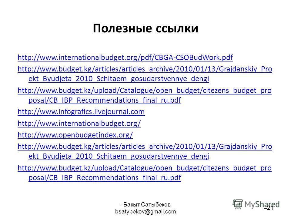 Полезные ссылки http://www.internationalbudget.org/pdf/CBGA-CSOBudWork.pdf http://www.budget.kg/articles/articles_archive/2010/01/13/Grajdanskiy_Pro ekt_Byudjeta_2010_Schitaem_gosudarstvennye_dengi http://www.budget.kz/upload/Catalogue/open_budget/ci