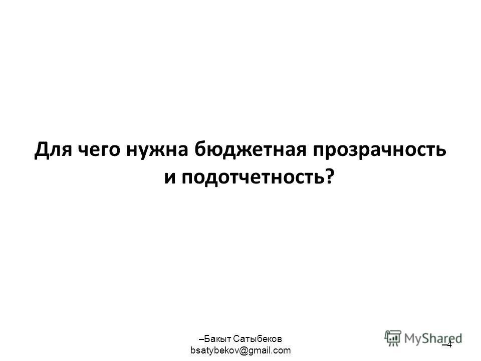 Для чего нужна бюджетная прозрачность и подотчетность? –Бакыт Сатыбеков bsatybekov@gmail.com –4–4