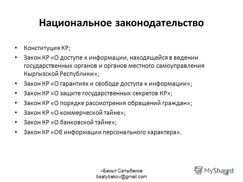 Национальное законодательство Конституция КР; Закон КР «О доступе к информации, находящейся в ведении государственных органов и органов местного самоуправления Кыргызской Республики»; Закон КР «О гарантиях и свободе доступа к информации»; Закон КР «О