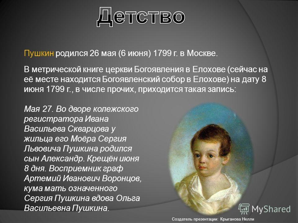 Пушкин родился 26 мая (6 июня) 1799 г. в Москве. В метрической книге церкви Богоявления в Елохове (сейчас на её месте находится Богоявленский собор в Елохове) на дату 8 июня 1799 г., в числе прочих, приходится такая запись: Мая 27. Во дворе колежског