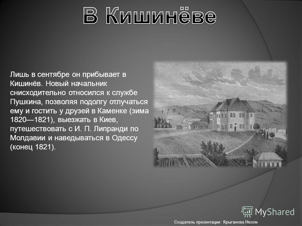 Лишь в сентябре он прибывает в Кишинёв. Новый начальник снисходительно относился к службе Пушкина, позволяя подолгу отлучаться ему и гостить у друзей в Каменке (зима 18201821), выезжать в Киев, путешествовать с И. П. Липранди по Молдавии и наведывать