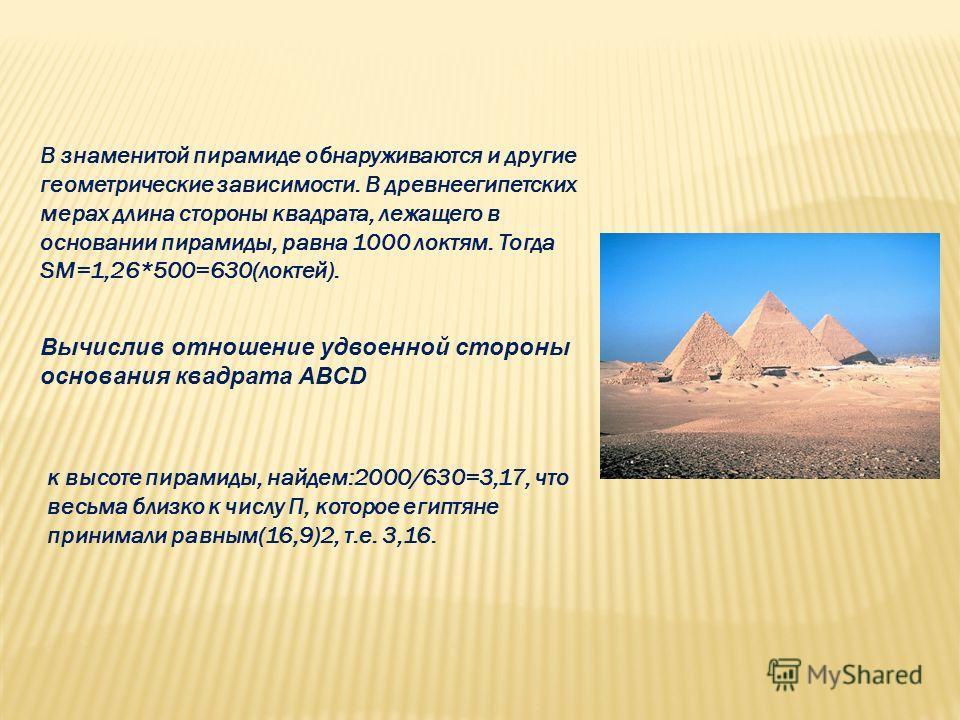 В знаменитой пирамиде обнаруживаются и другие геометрические зависимости. В древнеегипетских мерах длина стороны квадрата, лежащего в основании пирамиды, равна 1000 локтям. Тогда SM=1,26*500=630(локтей). Вычислив отношение удвоенной стороны основания