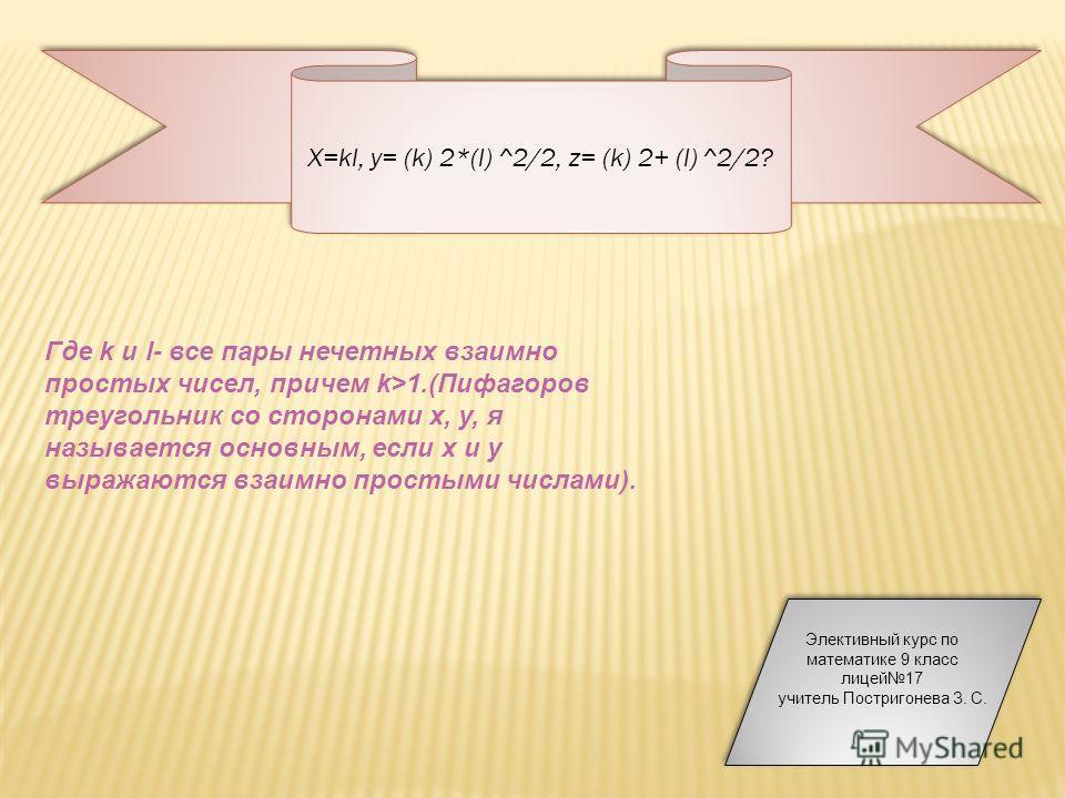 X=kl, y= (k) 2*(l) ^2/2, z= (k) 2+ (l) ^2/2? Где k и l- все пары нечетных взаимно простых чисел, причем k>1.(Пифагоров треугольник со сторонами х, у, я называется основным, если х и у выражаются взаимно простыми числами). Элективный курс по математик