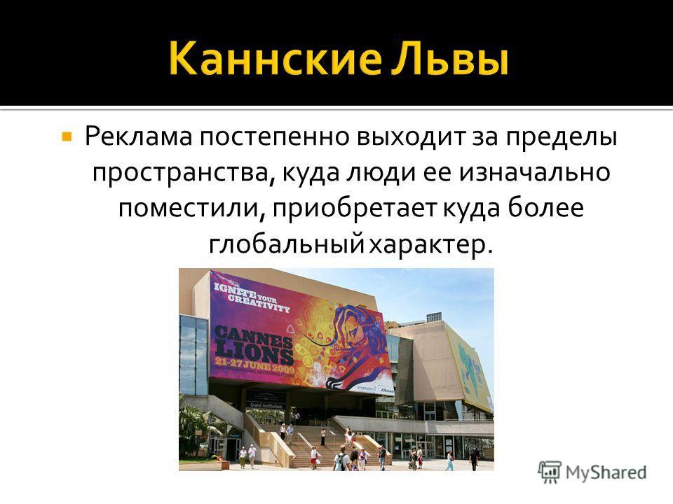 Реклама постепенно выходит за пределы пространства, куда люди ее изначально поместили, приобретает куда более глобальный характер.