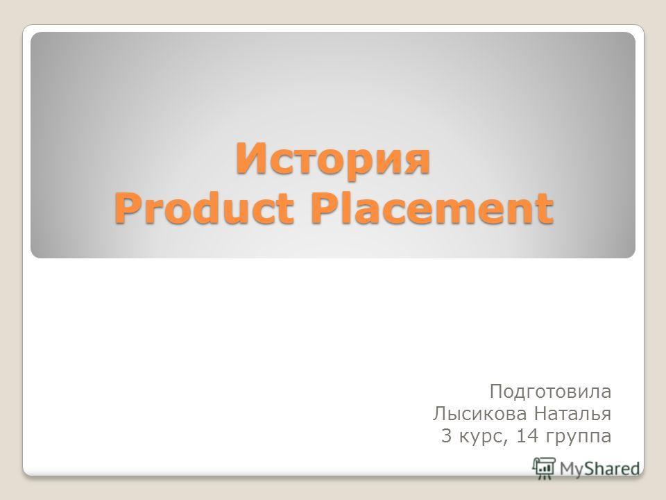 История Product Placement Подготовила Лысикова Наталья 3 курс, 14 группа