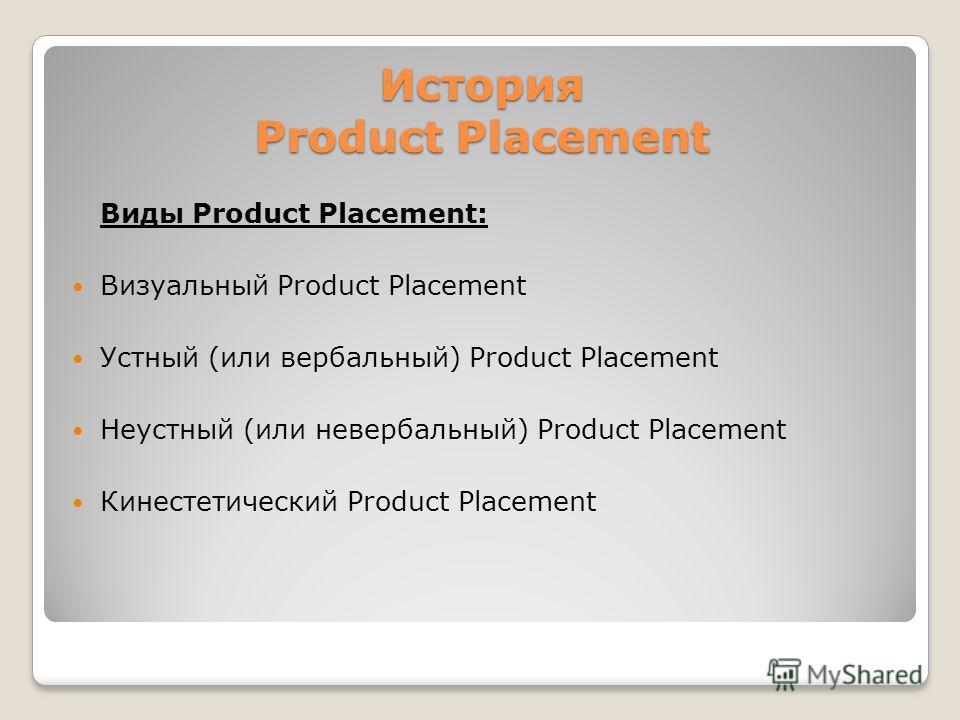 История Product Placement Виды Product Placement: Визуальный Product Placement Устный (или вербальный) Product Placement Неустный (или невербальный) Product Placement Кинестетический Product Placement