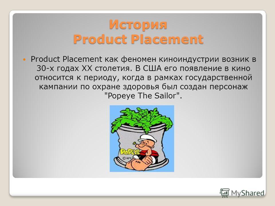 История Product Placement Product Placement как феномен киноиндустрии возник в 30-х годах ХХ столетия. В США его появление в кино относится к периоду, когда в рамках государственной кампании по охране здоровья был создан персонаж Popeye The Sailor.