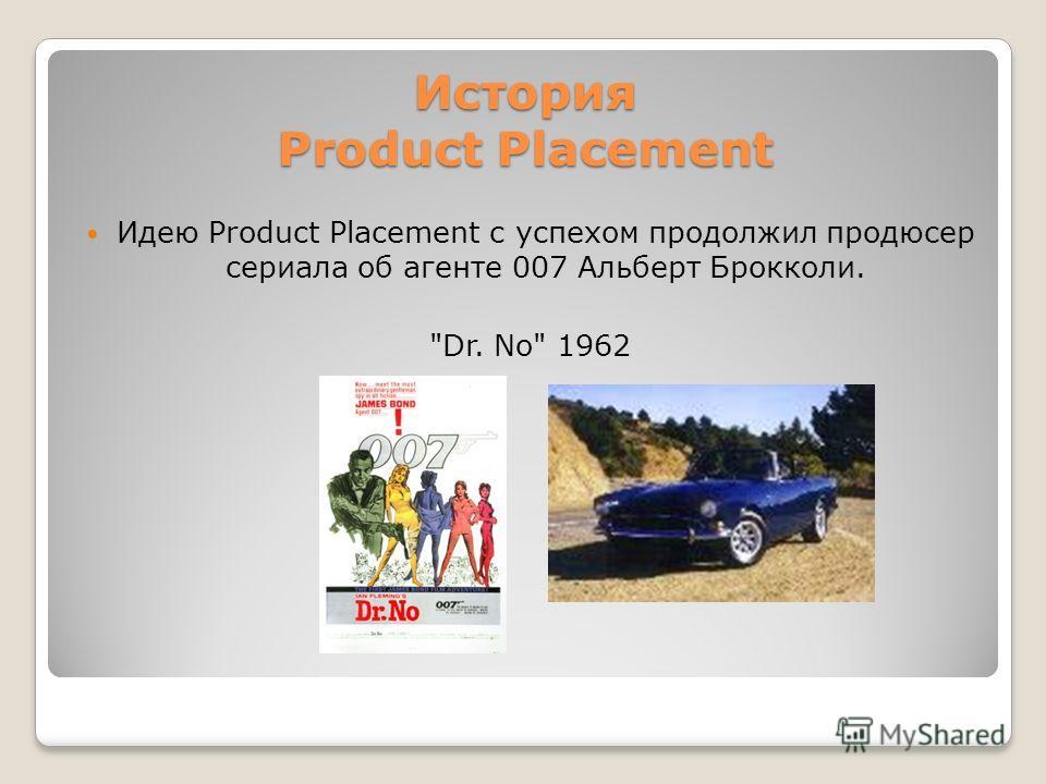 История Product Placement Идею Product Placement с успехом продолжил продюсер сериала об агенте 007 Альберт Брокколи. Dr. No 1962
