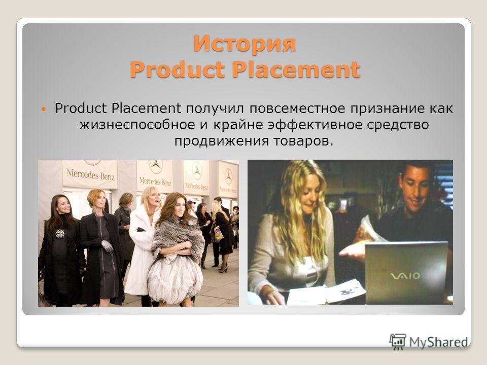 История Product Placement Рroduct Placement получил повсеместное признание как жизнеспособное и крайне эффективное средство продвижения товаров.