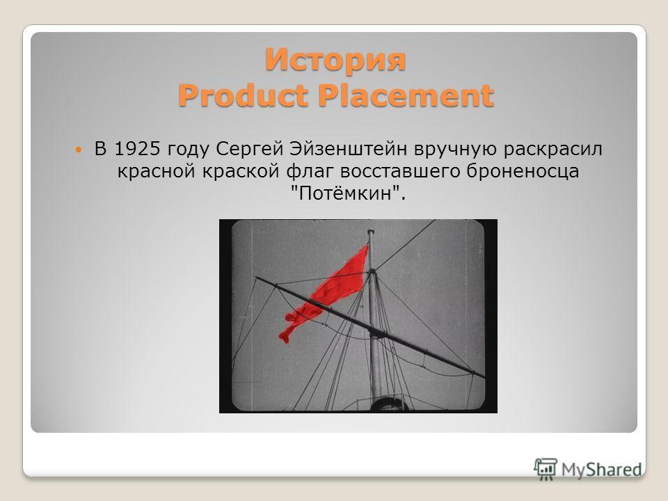 История Product Placement В 1925 году Сергей Эйзенштейн вручную раскрасил красной краской флаг восставшего броненосца Потёмкин.