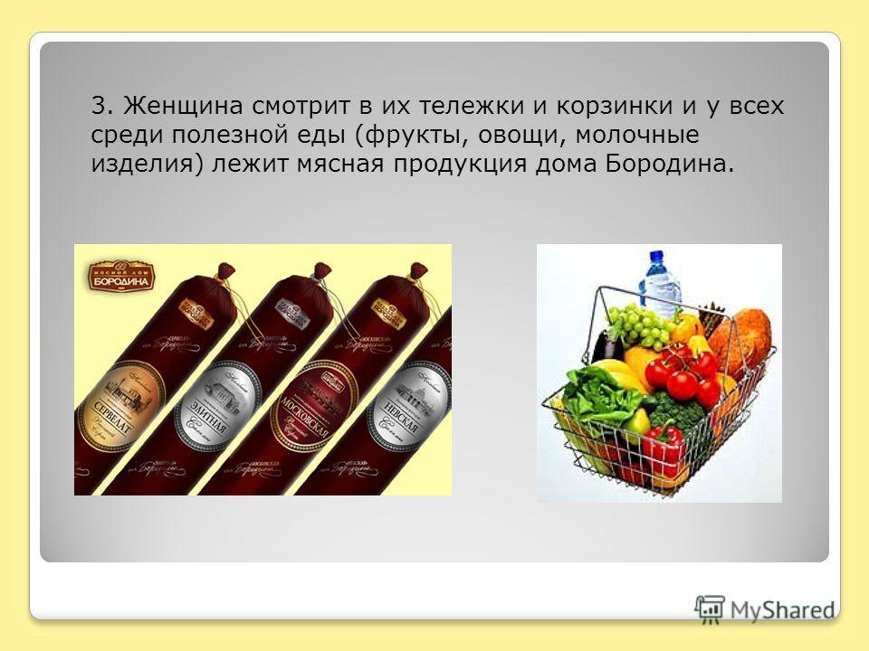 3. Женщина смотрит в их тележки и корзинки и у всех среди полезной еды (фрукты, овощи, молочные изделия) лежит мясная продукция дома Бородина.