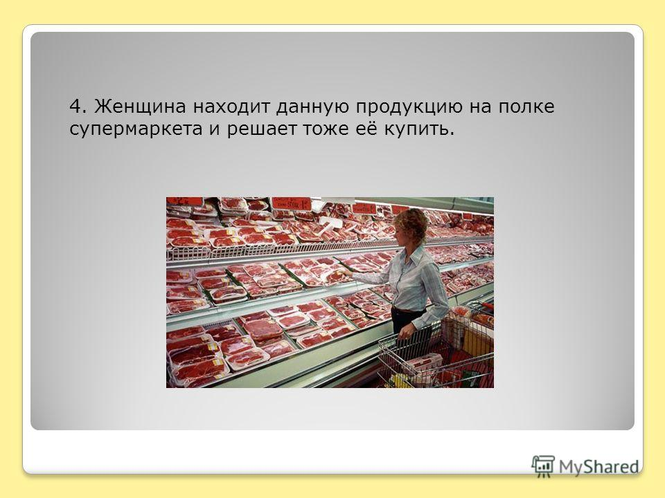 4. Женщина находит данную продукцию на полке супермаркета и решает тоже её купить.