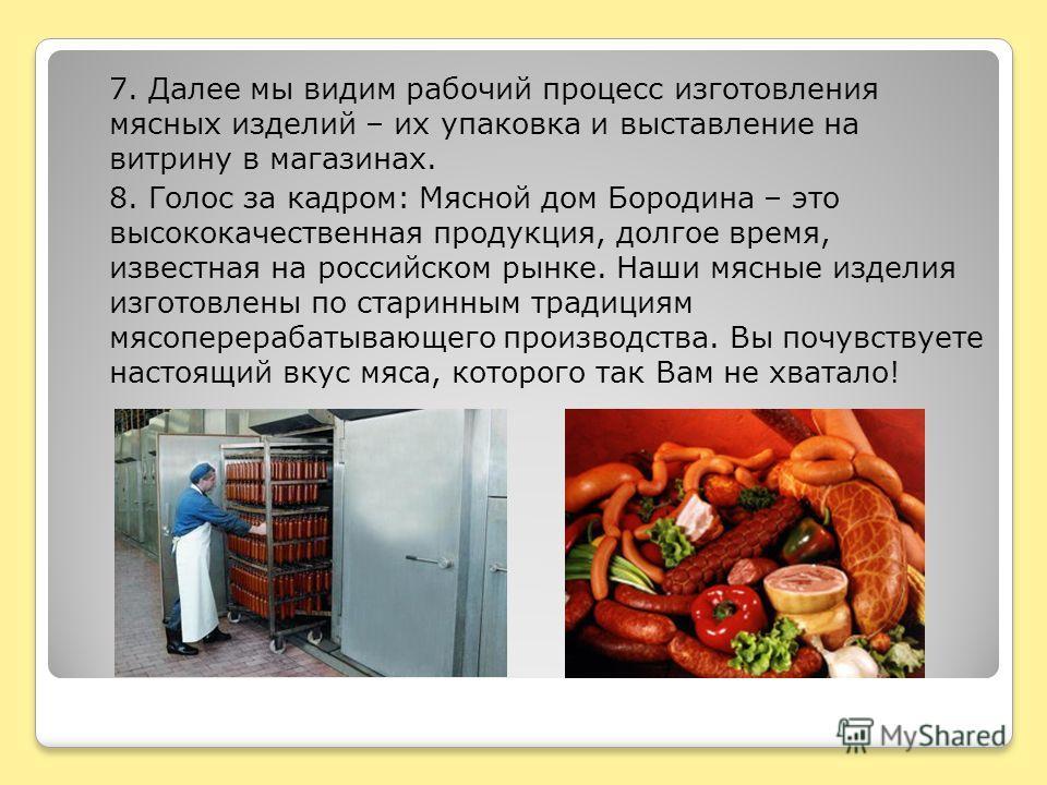 7. Далее мы видим рабочий процесс изготовления мясных изделий – их упаковка и выставление на витрину в магазинах. 8. Голос за кадром: Мясной дом Бородина – это высококачественная продукция, долгое время, известная на российском рынке. Наши мясные изд