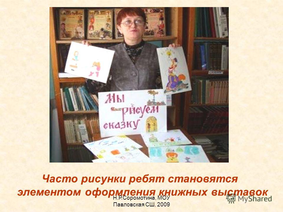 Н.Р.Соромотина, МОУ Павловская СШ, 2009 Часто рисунки ребят становятся элементом оформления книжных выставок