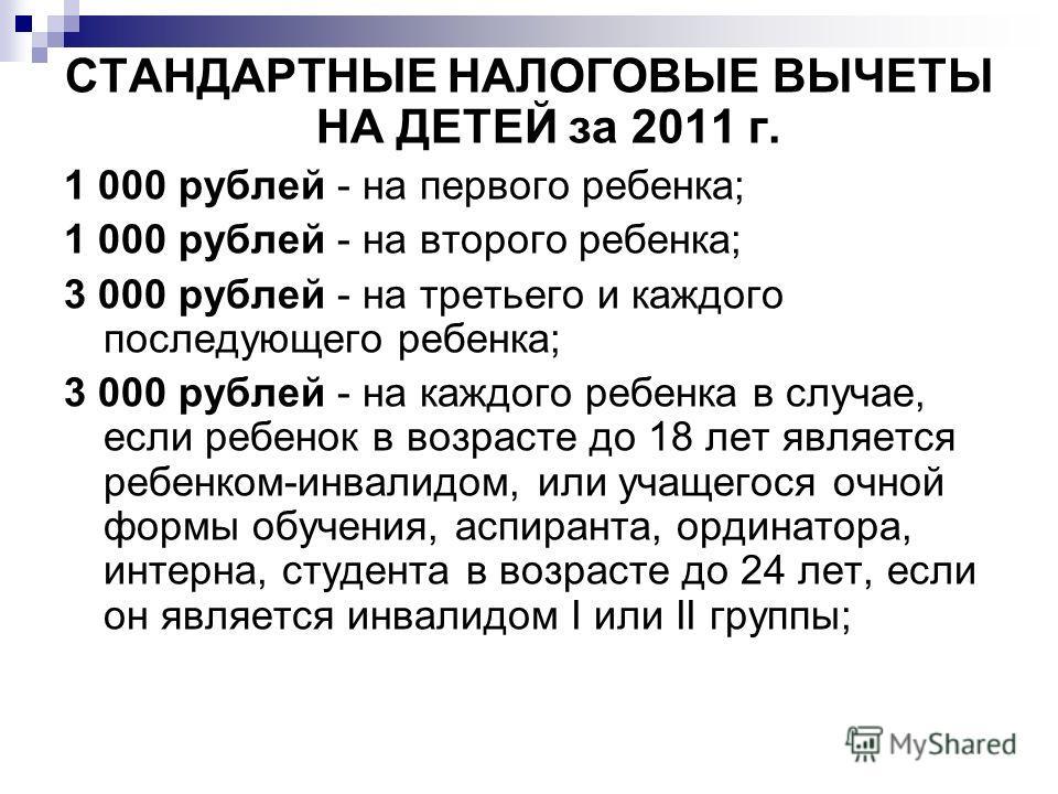 СТАНДАРТНЫЕ НАЛОГОВЫЕ ВЫЧЕТЫ НА ДЕТЕЙ за 2011 г. 1 000 рублей - на первого ребенка; 1 000 рублей - на второго ребенка; 3 000 рублей - на третьего и каждого последующего ребенка; 3 000 рублей - на каждого ребенка в случае, если ребенок в возрасте до 1