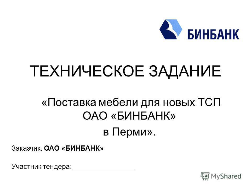 ТЕХНИЧЕСКОЕ ЗАДАНИЕ «Поставка мебели для новых ТСП ОАО «БИНБАНК» в Перми». Заказчик: ОАО «БИНБАНК» Участник тендера:________________
