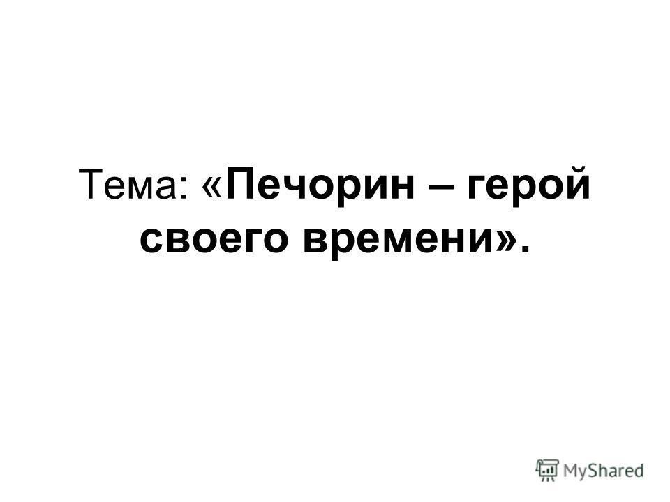 Тема: «Печорин – герой своего времени».