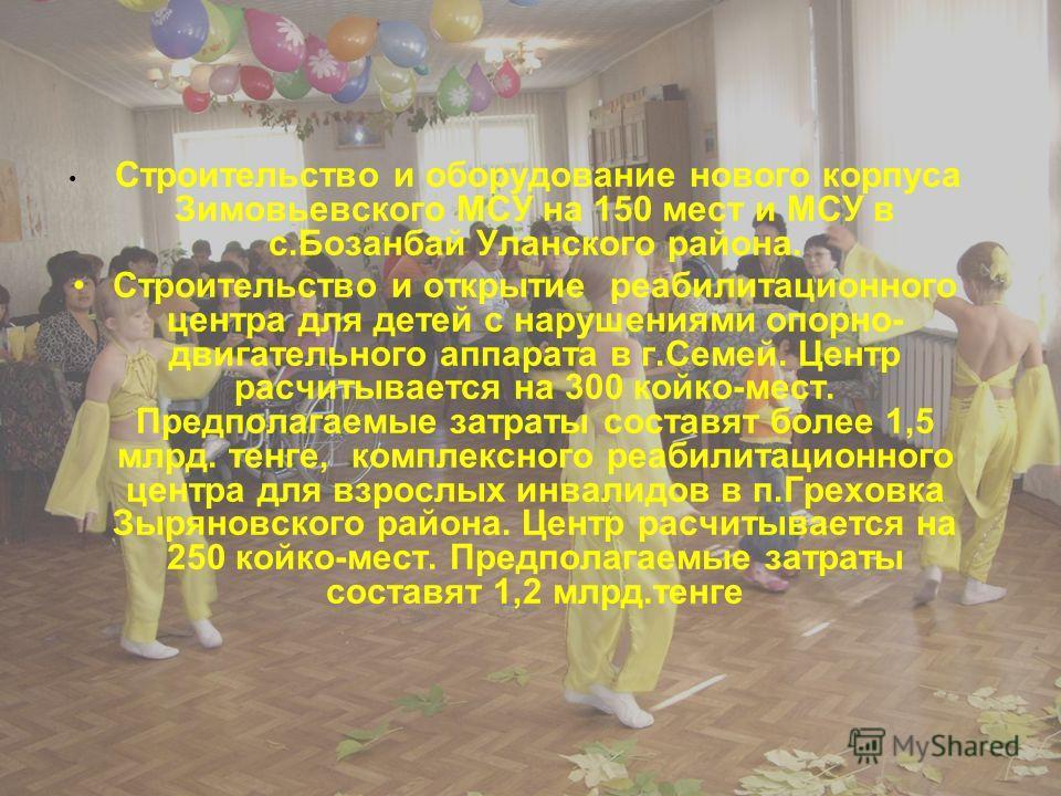 Строительство и оборудование нового корпуса Зимовьевского МСУ на 150 мест и МСУ в с.Бозанбай Уланского района. Строительство и открытие реабилитационного центра для детей с нарушениями опорно- двигательного аппарата в г.Семей. Центр расчитывается на