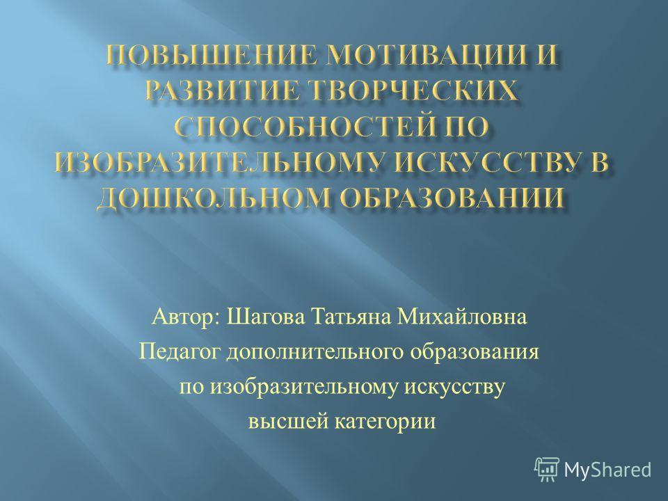 Автор : Шагова Татьяна Михайловна Педагог дополнительного образования по изобразительному искусству высшей категории