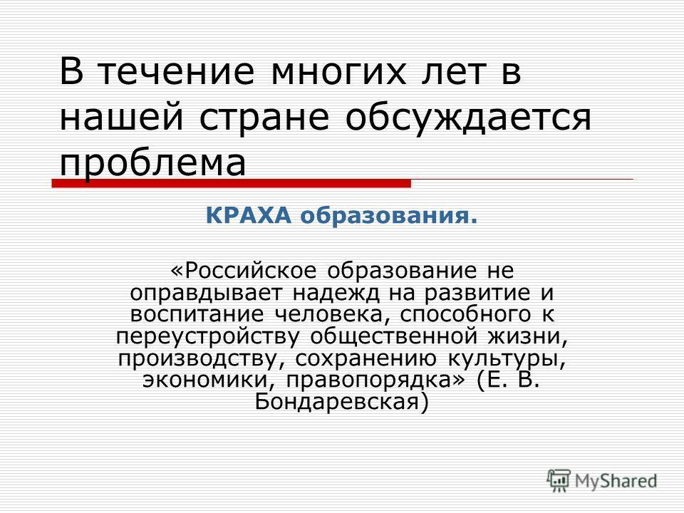 В течение многих лет в нашей стране обсуждается проблема КРАХА образования. «Российское образование не оправдывает надежд на развитие и воспитание человека, способного к переустройству общественной жизни, производству, сохранению культуры, экономики,