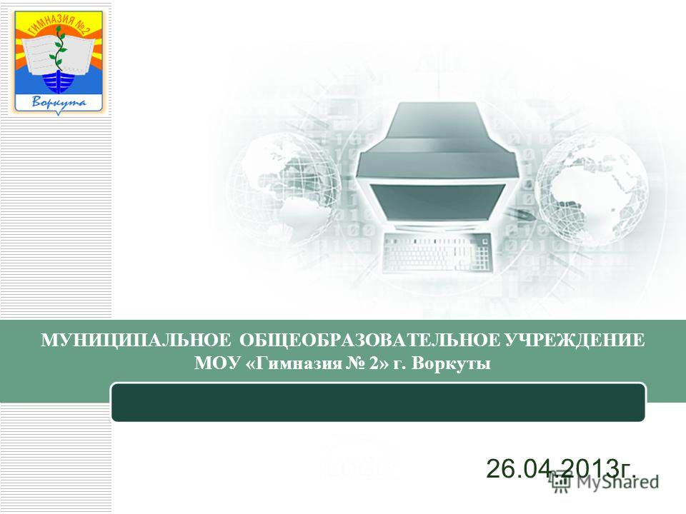 МУНИЦИПАЛЬНОЕ ОБЩЕОБРАЗОВАТЕЛЬНОЕ УЧРЕЖДЕНИЕ МОУ «Гимназия 2» г. Воркуты 26.04.2013г.