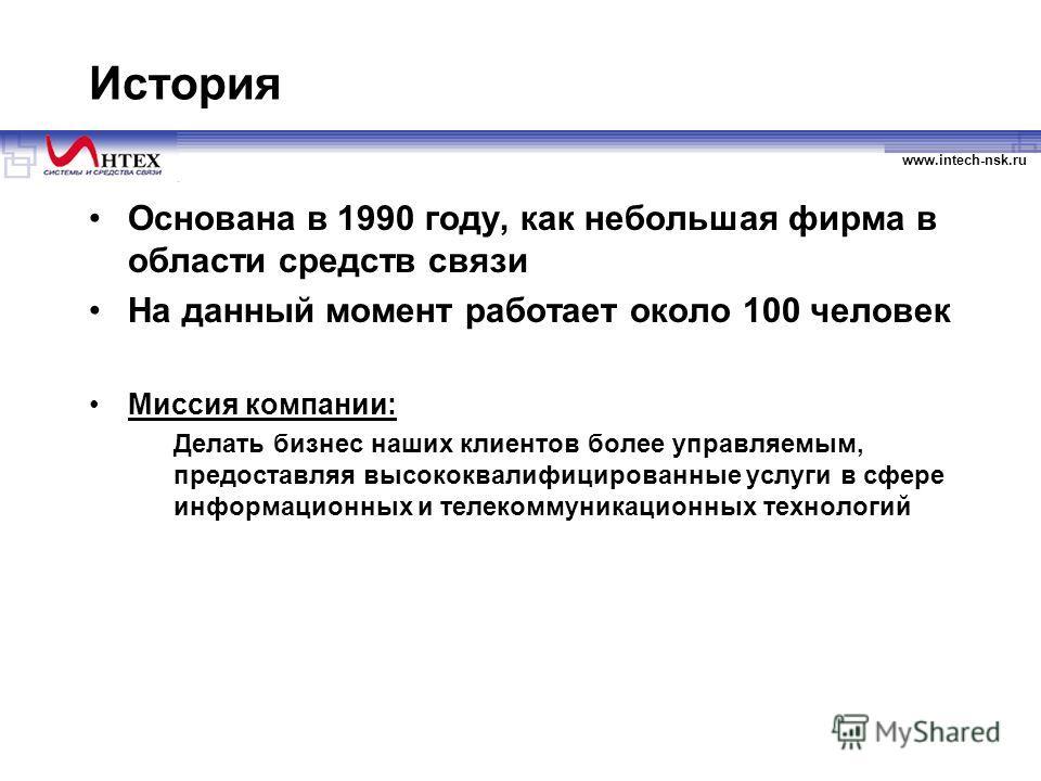 www.intech-nsk.ru История Основана в 1990 году, как небольшая фирма в области средств связи На данный момент работает около 100 человек Миссия компании: Делать бизнес наших клиентов более управляемым, предоставляя высококвалифицированные услуги в сфе