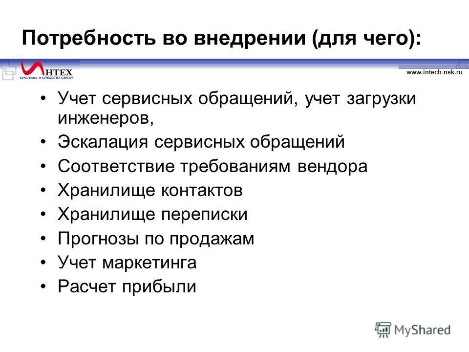www.intech-nsk.ru Потребность во внедрении (для чего): Учет сервисных обращений, учет загрузки инженеров, Эскалация сервисных обращений Соответствие требованиям вендора Хранилище контактов Хранилище переписки Прогнозы по продажам Учет маркетинга Расч