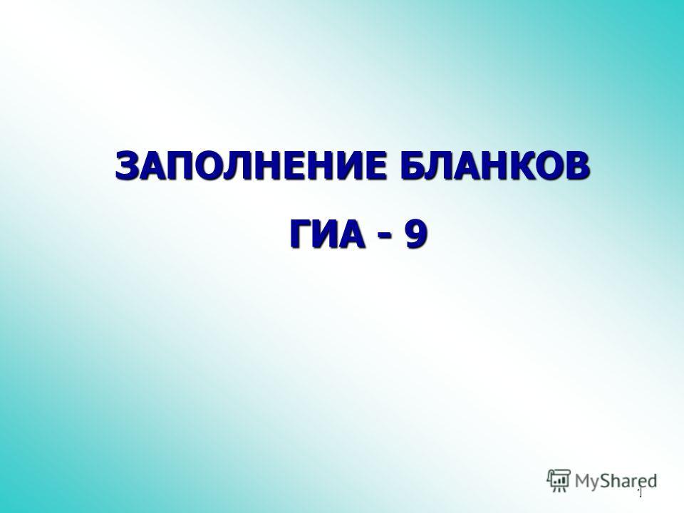 1 ЗАПОЛНЕНИЕ БЛАНКОВ ГИА - 9