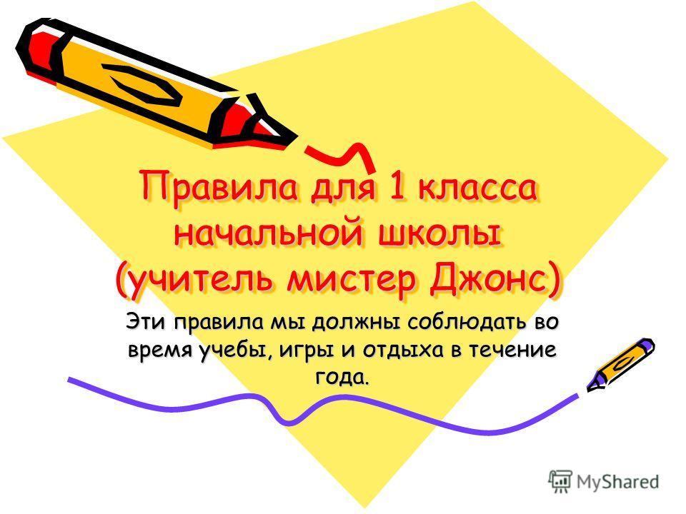Правила для 1 класса начальной школы (учитель мистер Джонс) Эти правила мы должны соблюдать во время учебы, игры и отдыха в течение года.