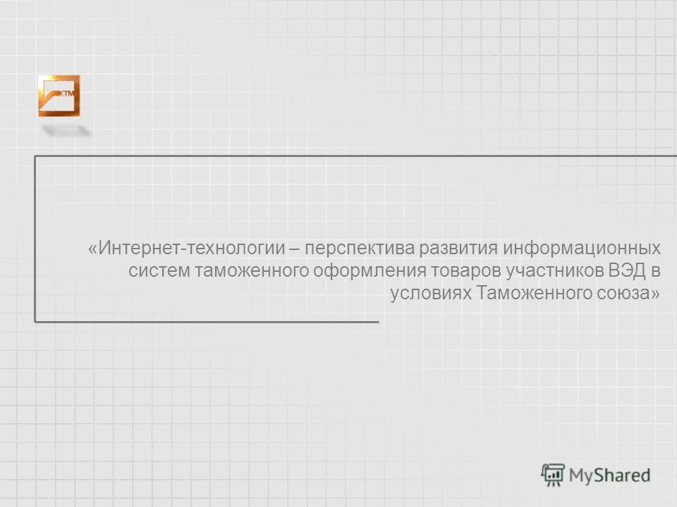 «Интернет-технологии – перспектива развития информационных систем таможенного оформления товаров участников ВЭД в условиях Таможенного союза»