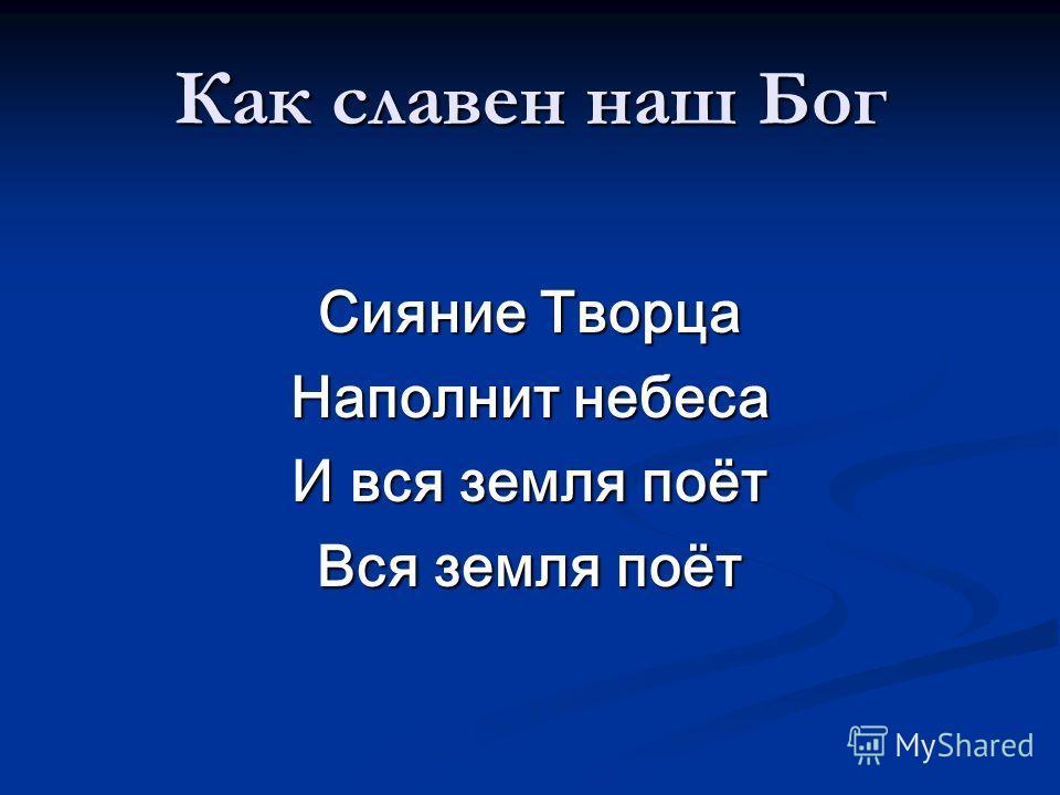 Как славен наш Бог Сияние Творца Наполнит небеса И вся земля поёт Вся земля поёт