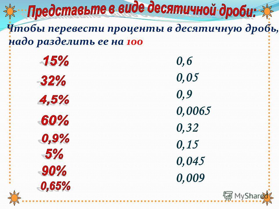 0,07 0, 15 0,42 0,3 0,425 0,075 0,006 0,0008 7 % 42,5 % 7,5 % 15 % 8,0 % 42 % 0,6 % 0,08 % 30 % Чтобы обратить десятичную дробь в проценты, надо ее умножить на 100