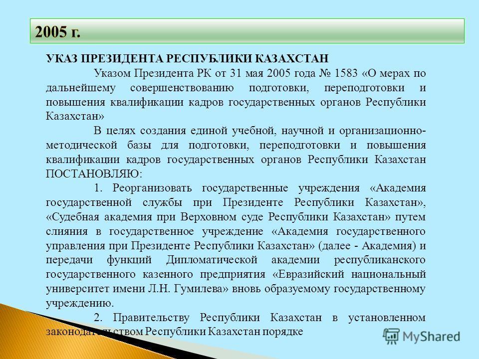 УКАЗ ПРЕЗИДЕНТА РЕСПУБЛИКИ КАЗАХСТАН Указом Президента РК от 31 мая 2005 года 1583 «О мерах по дальнейшему совершенствованию подготовки, переподготовки и повышения квалификации кадров государственных органов Республики Казахстан» В целях создания еди