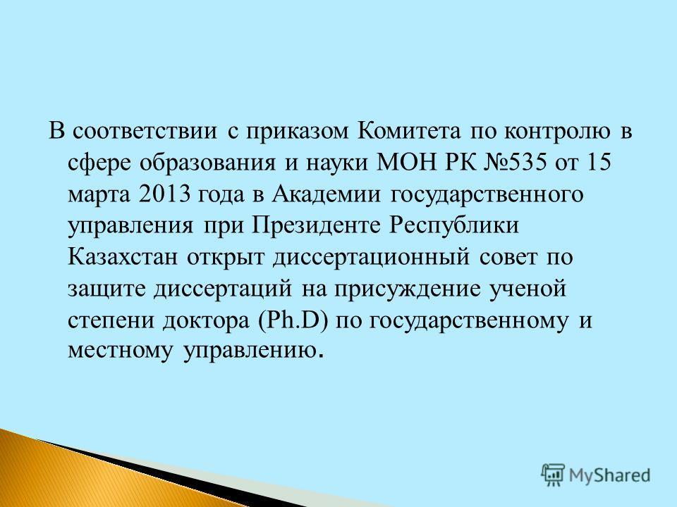 В соответствии с приказом Комитета по контролю в сфере образования и науки МОН РК 535 от 15 марта 2013 года в Академии государственного управления при Президенте Республики Казахстан открыт диссертационный совет по защите диссертаций на присуждение у