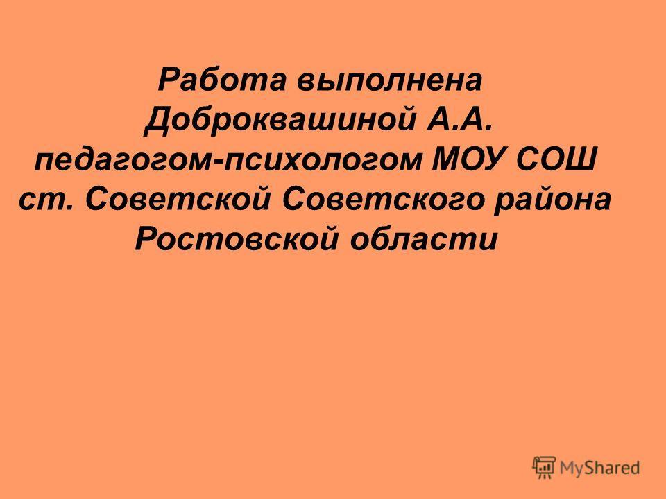 Работа выполнена Доброквашиной А.А. педагогом-психологом МОУ СОШ ст. Советской Советского района Ростовской области