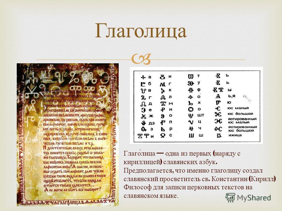 Глаголица Глаго́лица одна из первых ( наряду с кириллицей ) славянских азбук. Предполагается, что именно глаголицу создал славянский просветитель св. Константин ( Кирилл ) Философ для записи церковных текстов на славянском языке.