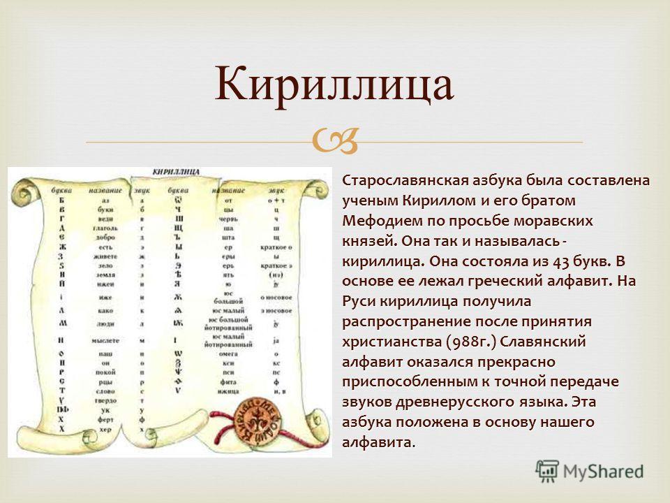 Кириллица Старославянская азбука была составлена ученым Кириллом и его братом Мефодием по просьбе моравских князей. Она так и называлась - кириллица. На Руси кириллица получила распространение после принятия христианства (988г.) Славянский алфавит ок