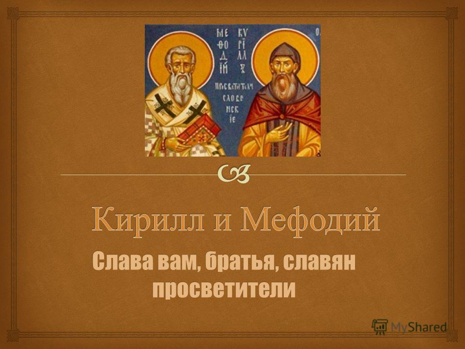 Слава вам, братья, славян просветители