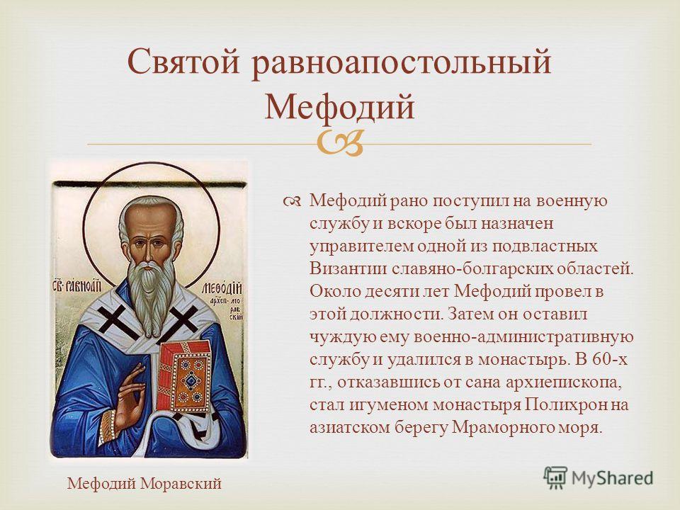Мефодий рано поступил на военную службу и вскоре был назначен управителем одной из подвластных Византии славяно - болгарских областей. Около десяти лет Мефодий провел в этой должности. Затем он оставил чуждую ему военно - административную службу и уд