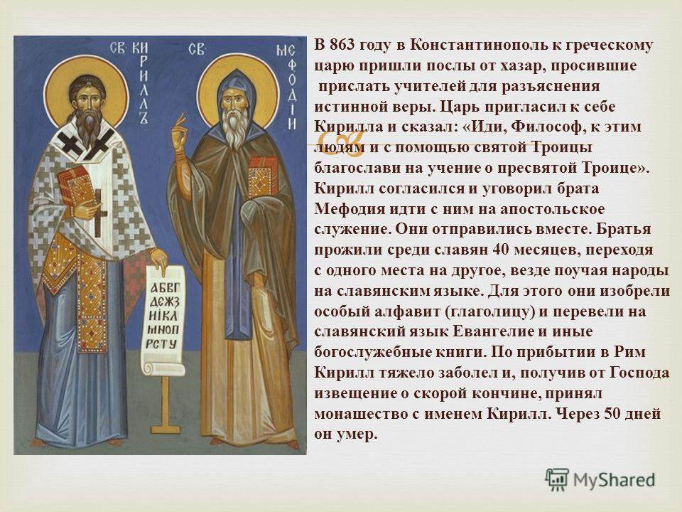 В 863 году в Константинополь к греческому царю пришли послы от хазар, просившие прислать учителей для разъяснения истинной веры. Царь пригласил к себе Кирилла и сказал: «Иди, Философ, к этим людям и с помощью святой Троицы благослави на учение о прес